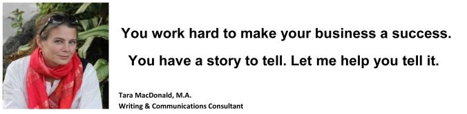 You work hard to make your business a success. You have a story to tell. Let me help you tell it. Tara MacDonald, M.A. - Writing and Communications Consultant
